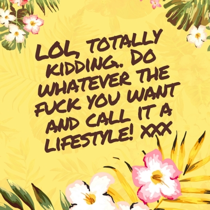 LOL, totally kidding.. Do whatever the fuck you want and call it a lifestyle ;-)